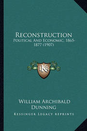 Reconstruction Reconstruction: Political and Economic, 1865-1877 (1907) Political and Economic, 1865-1877 (1907) by William Archibald Dunning