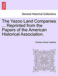 The Yazoo Land Companies ... Reprinted from the Papers of the American Historical Association. by Charles Homer Haskins