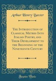 The Introduction of Classical Metres Into Italian Poetry, and Their Development to the Beginning of the Nineteenth Century (Classic Reprint) by Arthur Henry Baxter image