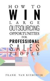 How to Win Large Outsourcing Opportunities for Professional Sales People by Frank van Riemsdijk