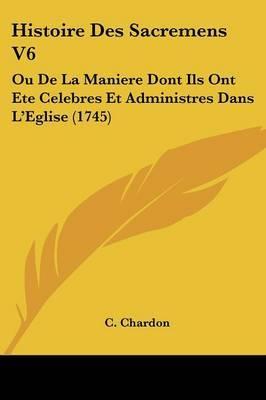 Histoire Des Sacremens V6: Ou De La Maniere Dont Ils Ont Ete Celebres Et Administres Dans La -- Eglise (1745) by C Chardon image