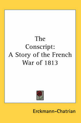 The Conscript: A Story of the French War of 1813 by . Erckmann-Chatrian