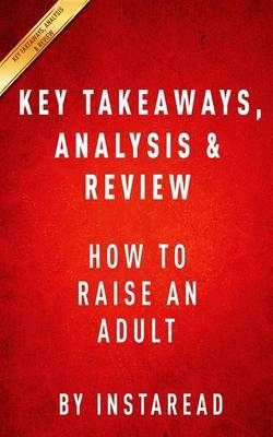 Key Takeaways, Analysis & Review : How to Raise an Adult: Break Free of the Overparenting Trap and Prepare Your Kid for Success by Julie Lythcott-Haims by Instaread image