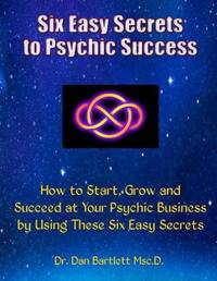 Six Easy Secrets to Psychic Success by Dr Dan Bartlett