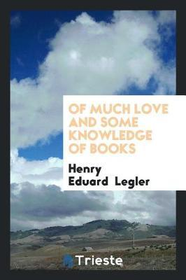 Of Much Love and Some Knowledge of Books by Henry Eduard Legler