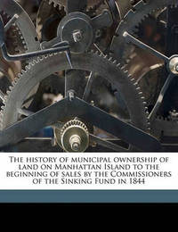The History of Municipal Ownership of Land on Manhattan Island to the Beginning of Sales by the Commissioners of the Sinking Fund in 1844 by George Ashton Black