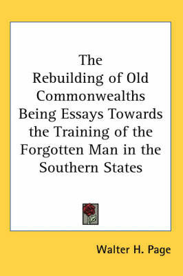 The Rebuilding of Old Commonwealths Being Essays Towards the Training of the Forgotten Man in the Southern States by Walter H. Page