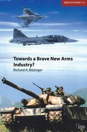 Towards a Brave New Arms Industry? by Richard Bitzinger