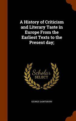 A History of Criticism and Literary Taste in Europe from the Earliest Texts to the Present Day; by George Saintsbury
