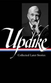 John Updike: Collected Later Stories by John Updike