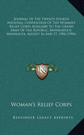 Journal of the Twenty-Fourth National Convention of the Woman's Relief Corps Auxiliary to the Grand Army of the Republic, Minneapolis, Minnesota, August 16 and 17, 1906 (1906) by Woman's Relief Corps