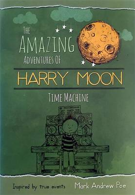 The Amazing Adventures of Harry Moon Time Machine by Mark Andrew Poe