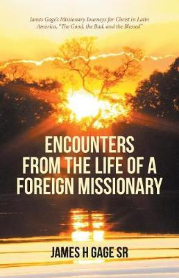 Encounters from the Life of a Foreign Missionary by James H Gage Sr