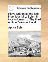 Plays Written by the Late Ingenious Mrs. Behn. in Four Volumes. ... the Third Edition. Volume 4 of 4 by Aphra Behn