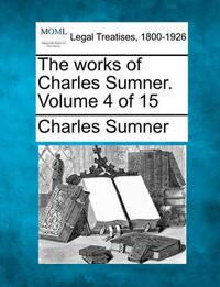 The Works of Charles Sumner. Volume 4 of 15 by Charles Sumner