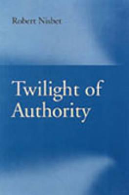 Twilight of Authority by Robert Nisbet
