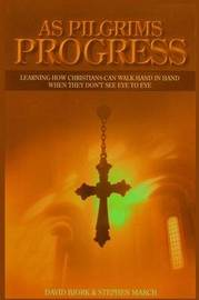 As Pilgrims Progress - Learning How Christians Can Walk Hand in Hand When They Don't See Eye to Eye by Stephen John March