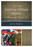 Interpreting American Military History at Museums and Historic Sites by Marc K. Blackburn