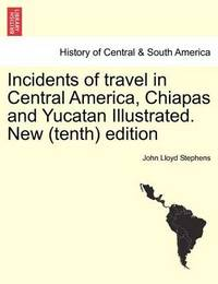 Incidents of Travel in Central America, Chiapas and Yucatan Illustrated. New (Tenth) Edition by John Lloyd Stephens