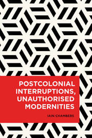 Postcolonial Interruptions, Unauthorised Modernities by Iain Chambers