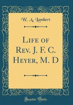 Life of REV. J. F. C. Heyer, M. D (Classic Reprint) by W A Lambert image