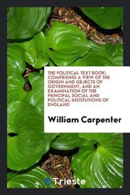 The Political Text Book; Comprising a View of the Origin and Objects of Government, and an Examination of the Principal Social and Political Institutions of England by William Carpenter image