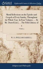 Moral Reflections on the Epistles and Gospels of Every Sunday, Throughout the Whole Year. in Four Volumes. ... by Mr. Dorrell [sic], ... the Fifth Edition. of 4; Volume 3 by W D (William Darrell)