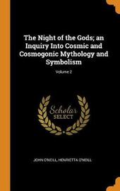 The Night of the Gods; An Inquiry Into Cosmic and Cosmogonic Mythology and Symbolism; Volume 2 by John O'Neill