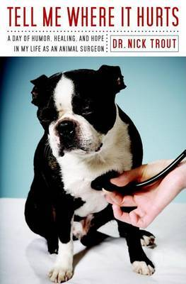 Tell Me Where It Hurts: A Day of Humor, Healing and Hope in My Life as an Animal Surgeon by Dr Nick Trout image