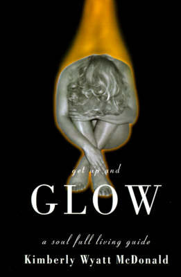 Get Up and Glow: A Soul Full Living Guide by Kimberly Wyatt McDonald