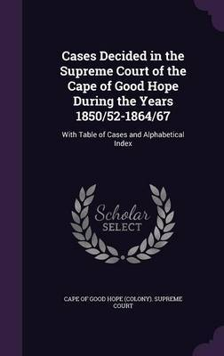 Cases Decided in the Supreme Court of the Cape of Good Hope During the Years 1850/52-1864/67