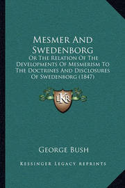 Mesmer and Swedenborg: Or the Relation of the Developments of Mesmerism to the Doctrines and Disclosures of Swedenborg (1847) by Former George Bush