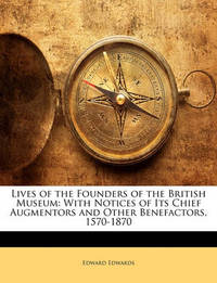 Lives of the Founders of the British Museum: With Notices of Its Chief Augmentors and Other Benefactors, 1570-1870 by Edward Edwards