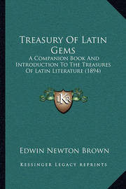 Treasury of Latin Gems Treasury of Latin Gems: A Companion Book and Introduction to the Treasures of Latin a Companion Book and Introduction to the Treasures of Latin Literature (1894) Literature (1894) by Edwin Newton Brown