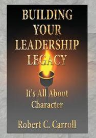 Building Your Leadership Legacy by Robert C. Carroll