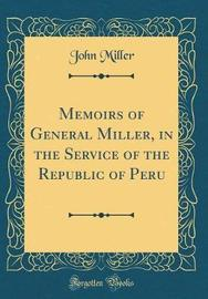 Memoirs of General Miller, in the Service of the Republic of Peru (Classic Reprint) by John Miller