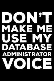 Don't Make Me Use My Database Administrator Voice by Creative Juices Publishing