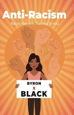 Anti-Racism: Race, Racism, Racists & You by Byron X. Black