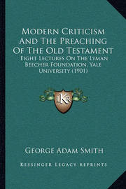 Modern Criticism and the Preaching of the Old Testament: Eight Lectures on the Lyman Beecher Foundation, Yale University (1901) by George Adam Smith
