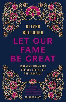 Let Our Fame Be Great by Oliver Bullough