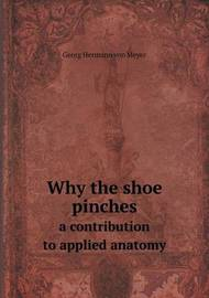 Why the Shoe Pinches a Contribution to Applied Anatomy by Georg Hermann Von Meyer