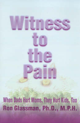 Witness to the Pain: When Dads Hurt Moms, They Hurt Kids, Too by Ron Glassman, Ph.D., M.P.H. image