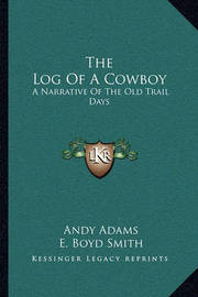 The Log of a Cowboy: A Narrative of the Old Trail Days by Andy Adams
