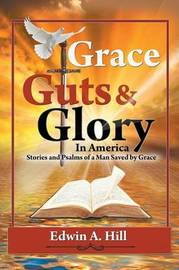 Grace, Guts and Glory in America: Stories and Psalms of a Man Saved by Grace by Edwin A. Hill