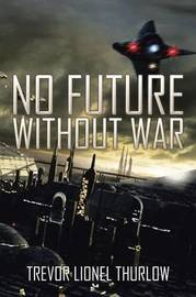 No Future Without War by Trevor Lionel Thurlow