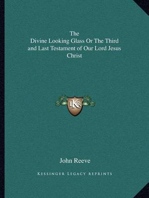 The Divine Looking Glass or the Third and Last Testament of Our Lord Jesus Christ by John Reeve