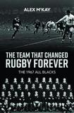 The Team That Changed Rugby Forever by Alex McKay