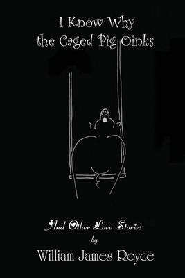 I Know Why the Caged Pig Oinks And Other Love Stories by William James Royce