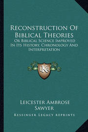 Reconstruction of Biblical Theories: Or Biblical Science Improved in Its History, Chronology and Interpretation by Leicester Ambrose Sawyer
