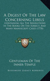 A Digest of the Law Concerning Libels: Containing All the Resolutions in the Books on the Subject, and Many Manuscript Cases (1778) by Gentleman Of the Inner Temple